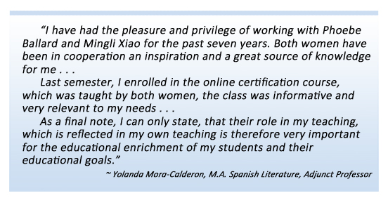 I have had the pleasure and privilege of working with Phoebe Ballard and Mingli Xiao for the past seven years. Both women have been in cooperation an inspiration, and a great source of knowledge for me . . . Last semester, I enrolled in the online certification course, which was taught by both women, the class was informative and very relevant to my needs . . . As a final note, I can only state, that their role in my teaching, which is reflected in my own teaching is therefore very important for the educational enrichment of my students and their educational goals. ~ Yolanda Mora-Calderon, M.Ed. Adjunct Professor of Spanish