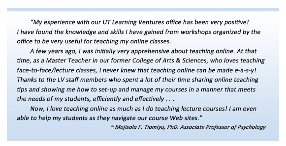 My experience with our UT Learning Ventures office has been very positive! I have found the knowledge and skills I have gained from workshops organized by the office to be very useful for teaching my online classes. A few years ago, I was initially very apprehensive about teaching online. At that time, as a Master Teacher in our former College of Arts & Sciences, who loves teaching face-to-face/lecture classes, I never knew that teaching online can be made e-a-s-y! Thanks to the LV staff members who spent a lot of their time sharing online teaching tips; showing me how to set-up and manage my courses in a manner that meets the needs of my students, efficiently and effectively . . . Now, I love teaching online as much as I do teaching lecture courses! I am even able to help my students as they navigate our course Web sites. Mojisola F. Tiamiyu, PhD. Associate Professor of Psychology