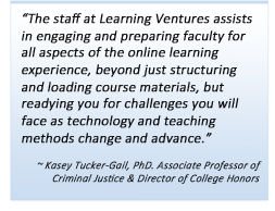 The staff at Learning Ventures assists in engaging and preparing faculty for all aspects of the online learning experience, beyond just structuring and loading course materials, but readying you for challenges you will face as technology and teaching methods change and advance.Kasey Tucker-Gail, PhD. Associate Professor of Criminal Justice & Director of College Honors