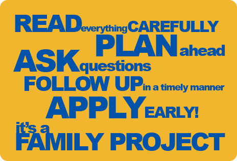 Read everything carefully, plan ahead, ask questions, follow up in a timely manner, apply early. it's a family project